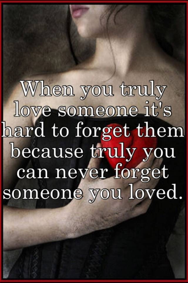 When You Truly Love Someone Its Hard To Forget Them Because Truly