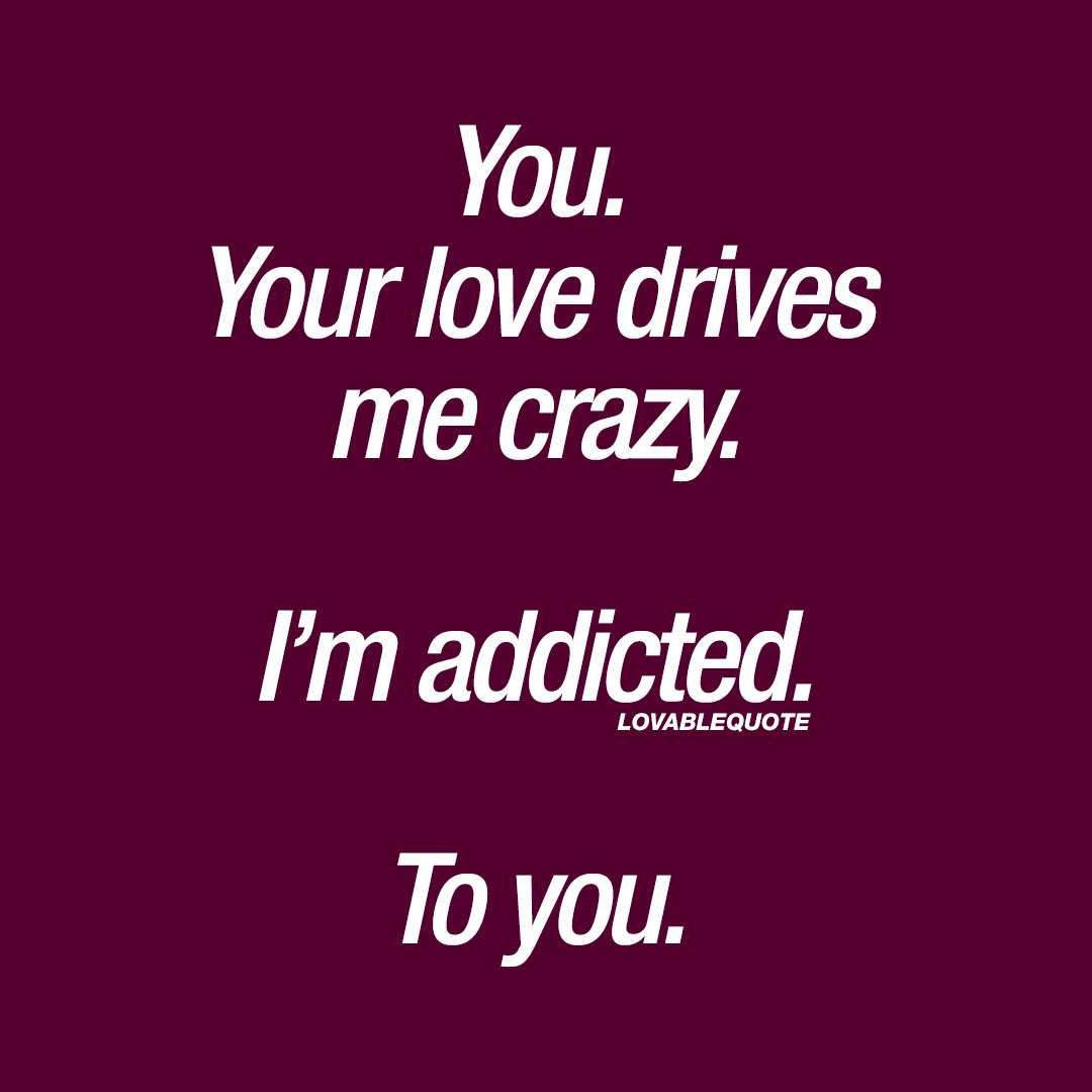 You Your Love Drives Me Crazy Im Addicted To You Love Quotes