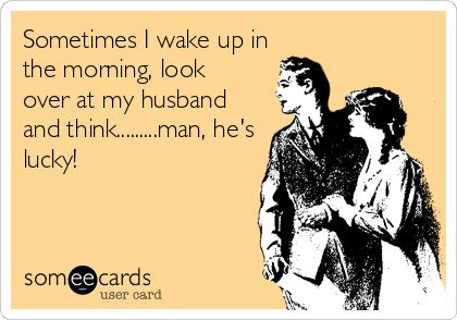 sometimes i wake up in the morning look over at my husband and think...man, he's lucky.