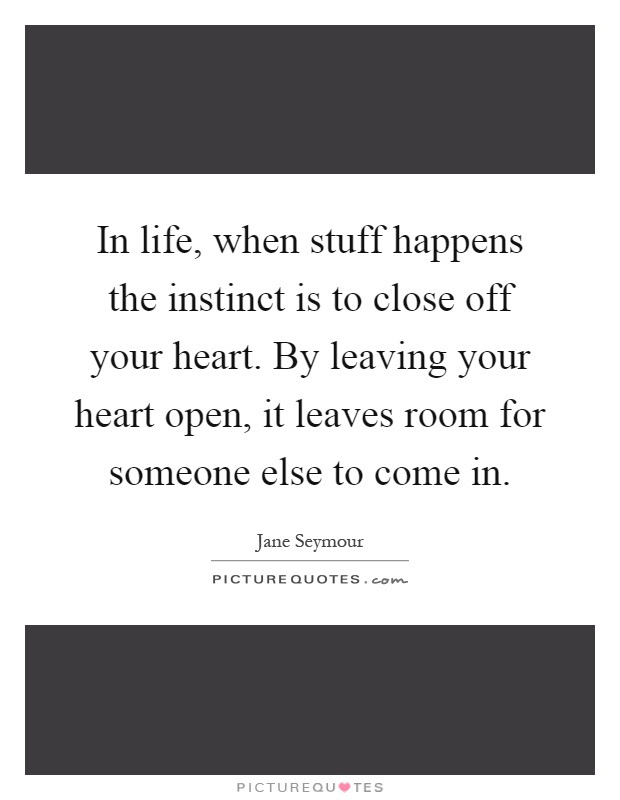 In Life When Stuff Happens The Instinct Is To Close Off Your
