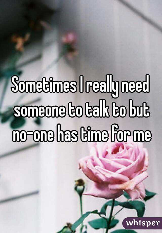 Sometimes I Really Need Someone To Talk To But No One Has Time For Me