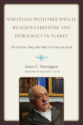Wrestling With Free Speech Religious Freedom And Democracy In Turkey The Political Trials And Times Of Fethullah