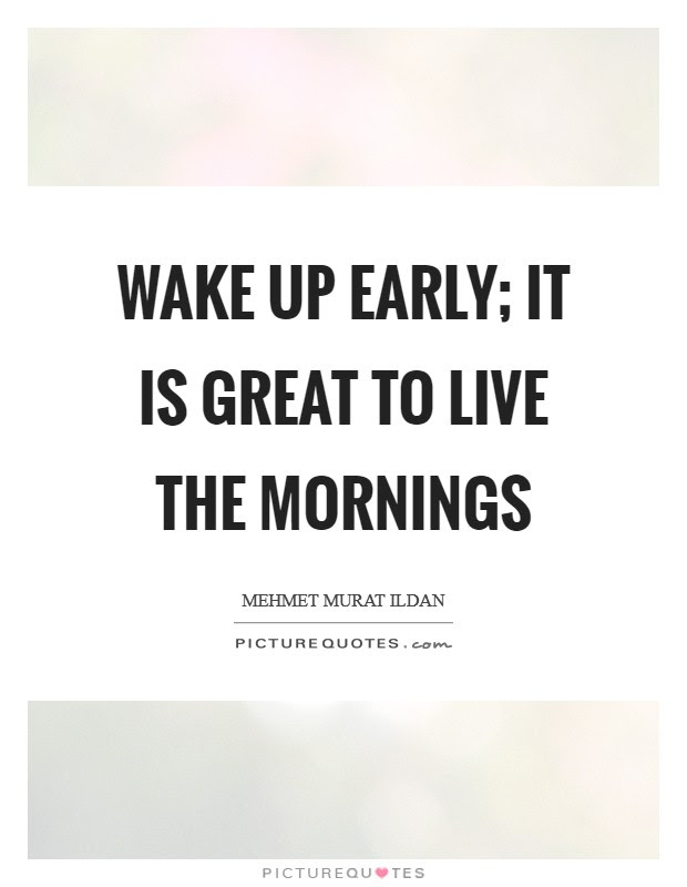 Wake Up Early It Is Great To Live The Mornings Picture Quotes
