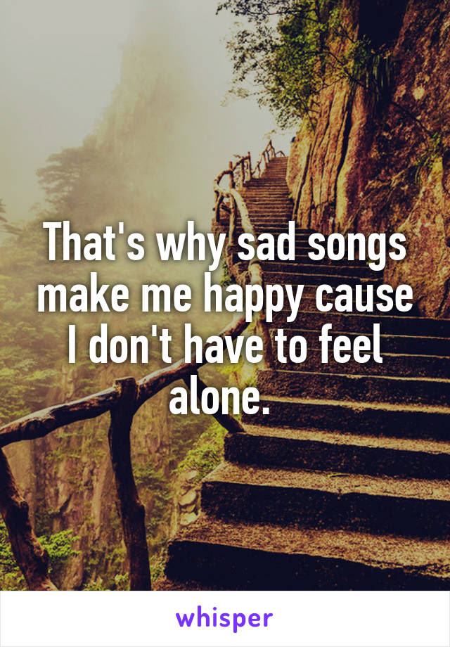 Thats Why Sad Songs Make Me Happy Cause I Dont Have To Feel Alone