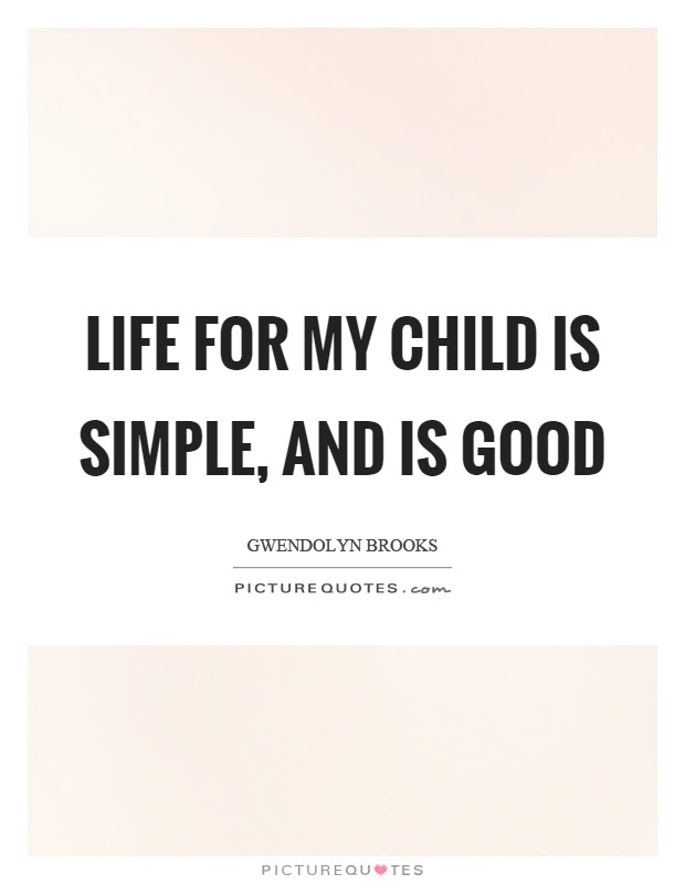 Life For My Child Is Simple And Is Good Picture Quotes