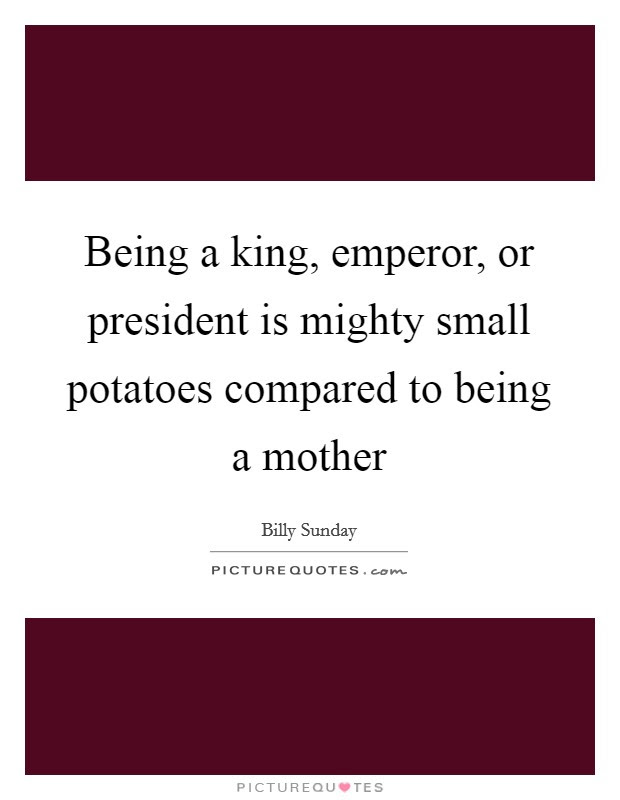 Being A King Emperor Or President Is Mighty Small Potatoes
