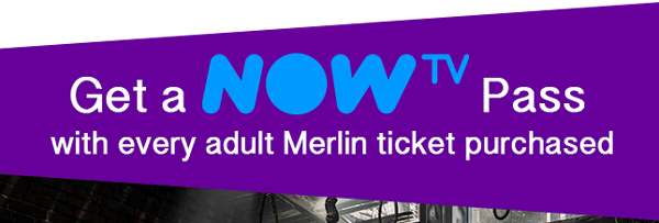 Get a NOW TV Pass with every adult Merlin ticket purchased