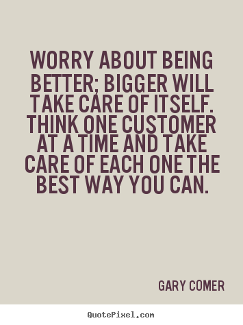 Worry About Being Better Bigger Will Take Gary Comer Greatest