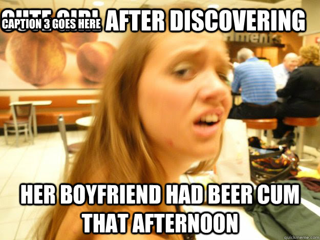 Cute Girl After Discovering Her Boyfriend Had Beer Cum That