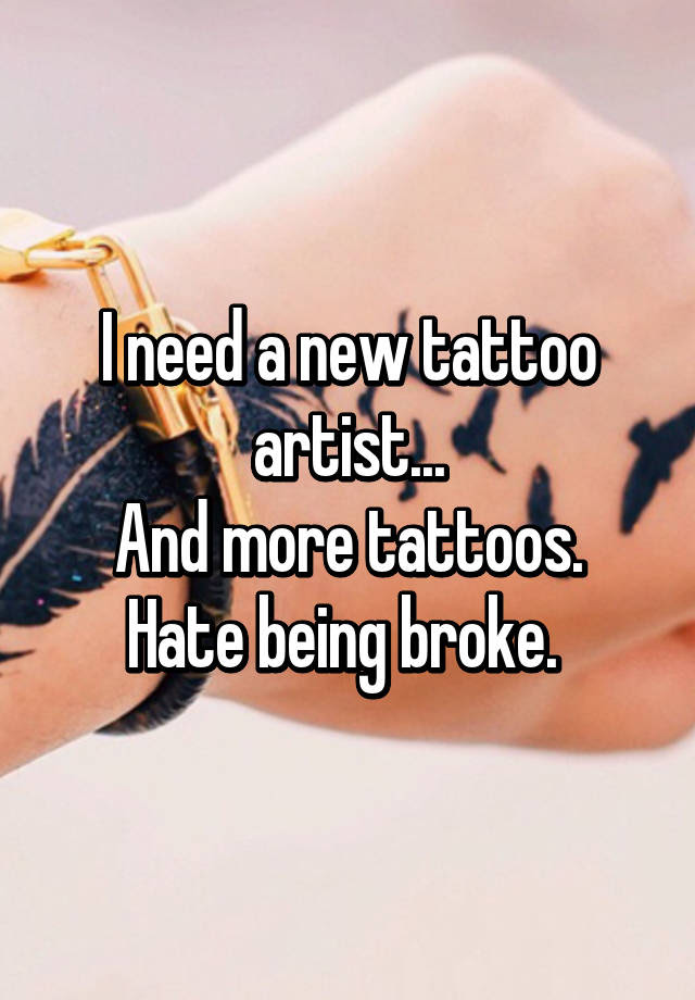 I Need A New Tattoo Artist And More Tattoos Hate Being Broke