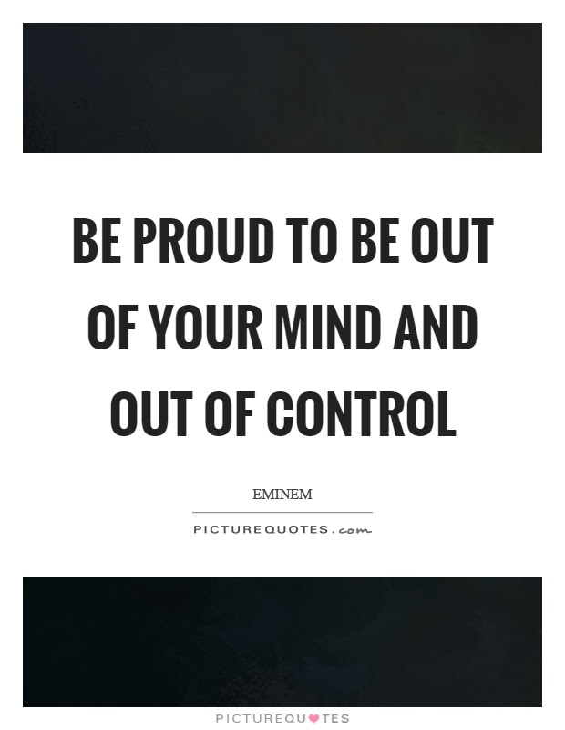 Be Proud To Be Out Of Your Mind And Out Of Control Picture Quotes