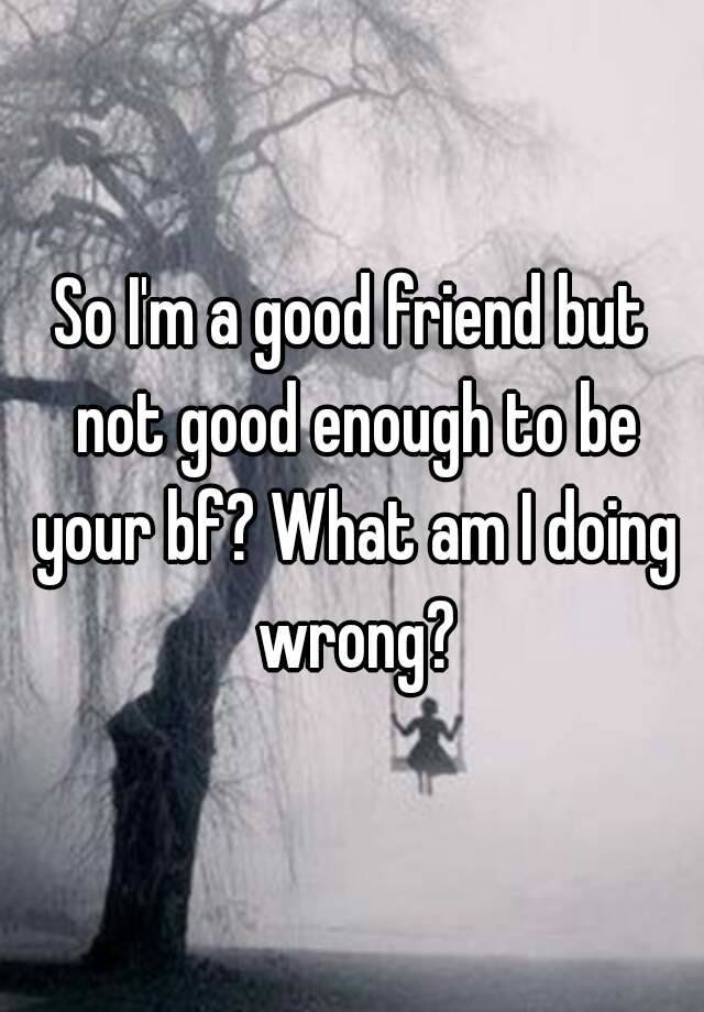 So Im A Good Friend But Not Good Enough To Be Your Bf What Am I