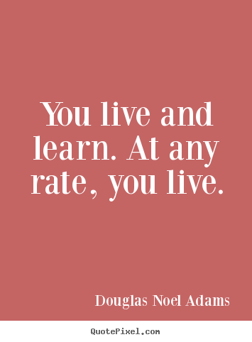 Life Quotes You Live And Learn At Any Rate You Live