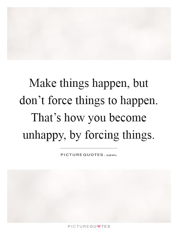 Make Things Happen But Dont Force Things To Happen Thats How