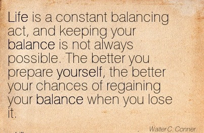 Life Is A Constant Balancing Act And Keeping Your Balance Is Not