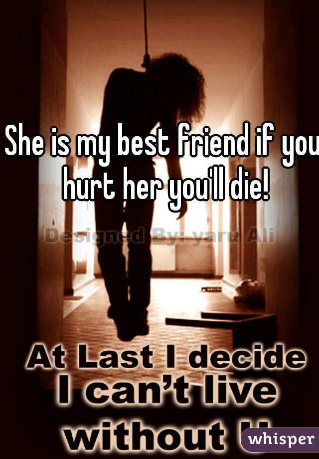 She Is My Best Friend If You Hurt Her Youll Die