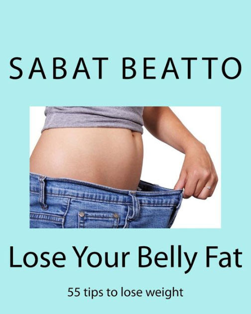Lose Your Belly Fat 55 Tips To Lose Weight By Mr Sabat Beatto Paperback Barnes Noble