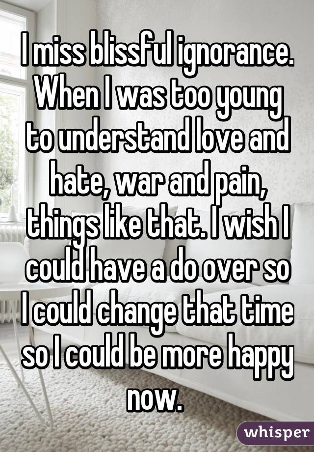 I Miss Blissful Ignorance When I Was Too Young To Understand Love