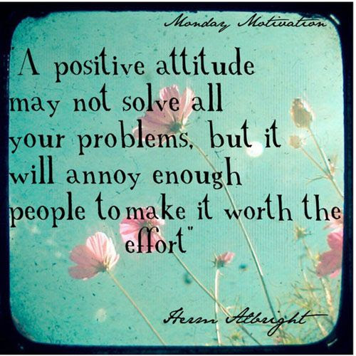 """A positive attitude may not solve all your problems, but it will annoy enough people to make it worth the effort"""