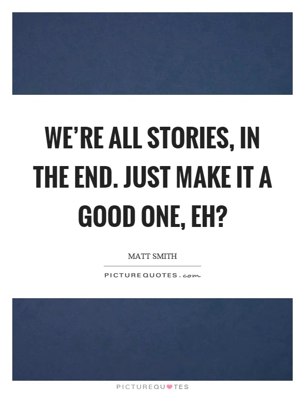 Were All Stories In The End Just Make It A Good One Eh