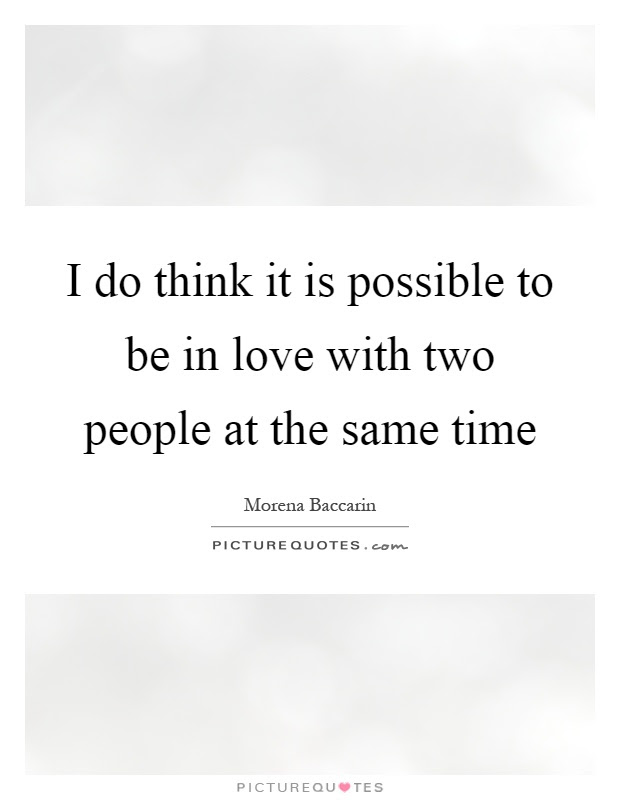 I Do Think It Is Possible To Be In Love With Two People At The