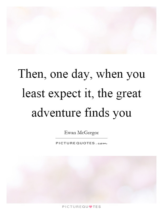 Then One Day When You Least Expect It The Great Adventure