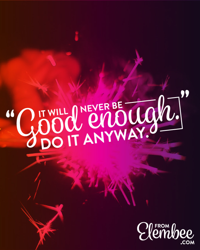 It will never be good enough.....do it anyway.  Inspiration from Elembee  #inspire | Friday Favorites at www.andersonandgrant.com