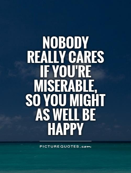 Nobody Really Cares If Youre Miserable So You Might As Well