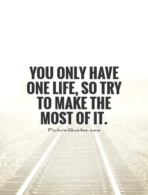 You Only Have One Life So Try To Make The Most Of It Picture Quotes