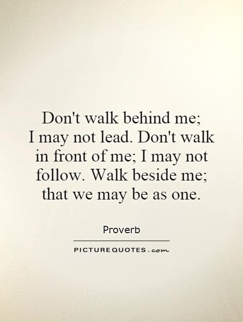 Dont Walk Behind Me I May Not Lead Dont Walk In Front Of