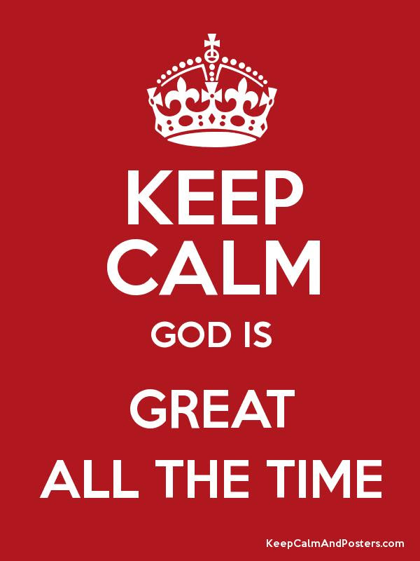 Keep Calm God Is Great All The Time Keep Calm And Posters