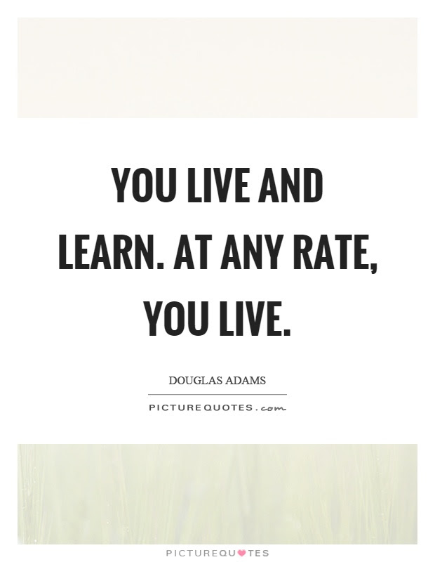 You Live And Learn At Any Rate You Live Picture Quotes
