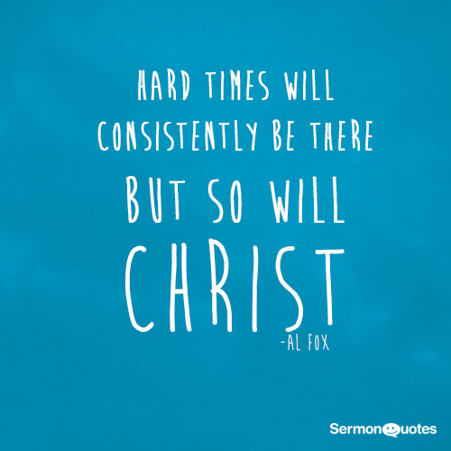 Hard Times Will Consistently Be There But So Will Christ Sermonquotes