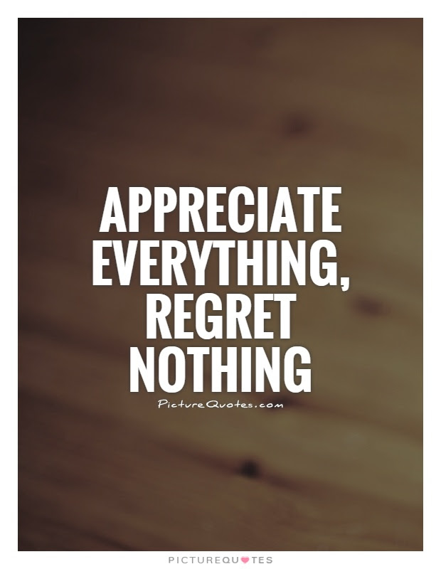 Appreciate Everything Regret Nothing Picture Quotes