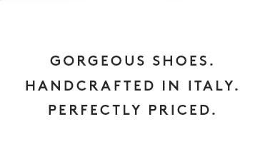 Gorgeous Shoes.Handcrafted in Italy.Perfectly Priced.