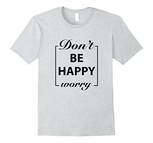Dont Worry Be Happy T Shirt Motivation Tshirt Gift Premium Tee