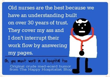 Old nurses are the best because we have an understanding build on over 30 years of trust.  They cover my ass and I don't interrupt their work flow by answering my pages doctor ecard humor photo.