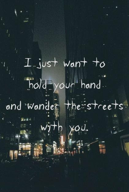 I Just Want To Hold Your Hand And Wander The Streets With You