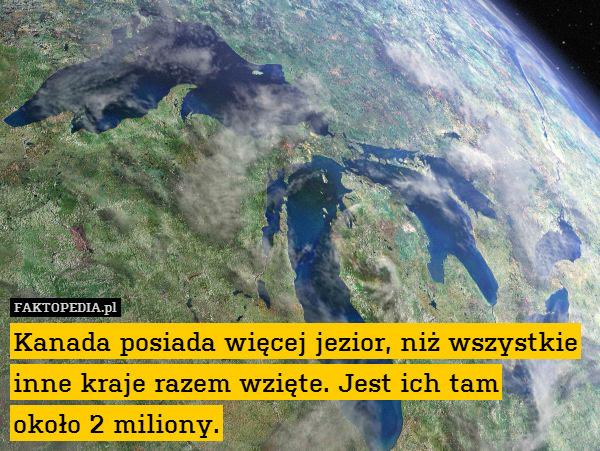 Kanada posiada więcej jezior, – Kanada posiada więcej jezior, niż wszystkie inne kraje razem wzięte. Jest ich tam około 2 miliony.