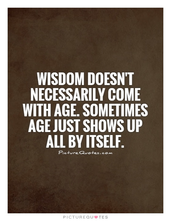 Wisdom Doesnt Necessarily Come With Age Sometimes Age Just