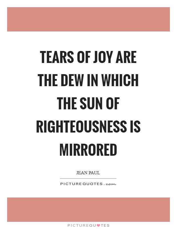 Tears Of Joy Are The Dew In Which The Sun Of Righteousness Is