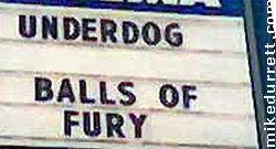 Cinema sign: UNDERDOG BALLS OF FURY
