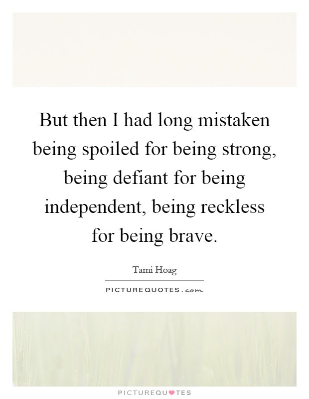 But Then I Had Long Mistaken Being Spoiled For Being Strong