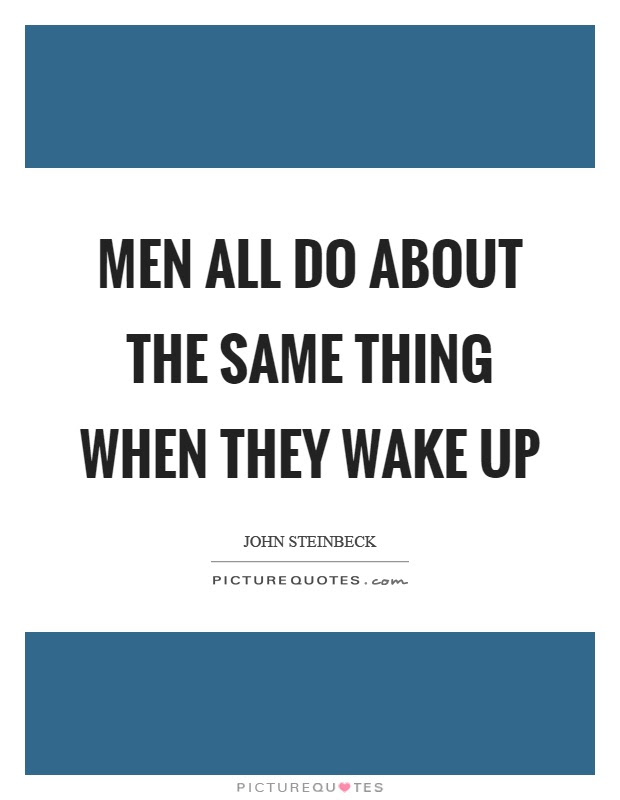 Men All Do About The Same Thing When They Wake Up Picture Quotes