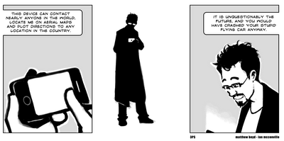 Cartoon (Three Panel Soul) - guy holding a mobile phone: This device can contact nearly anyone in the world, locate me on aerial maps and plot directions to any location in the country. It is unquestionably the future, and you would have crashed your stupid flying car anyway.