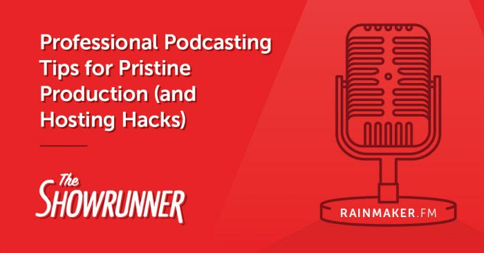 Professional Podcasting Tips for Pristine Production (and Hosting Hacks)