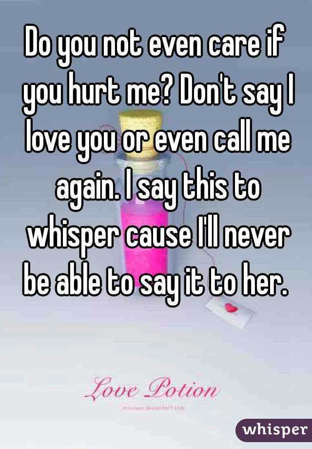 Do You Not Even Care If You Hurt Me Dont Say I Love You Or Even