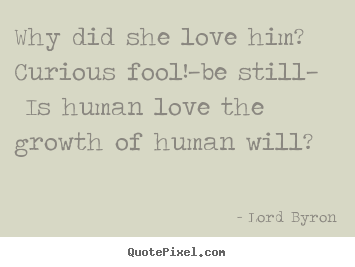 Sayings About Love Why Did She Love Him Curious Foolbe Still