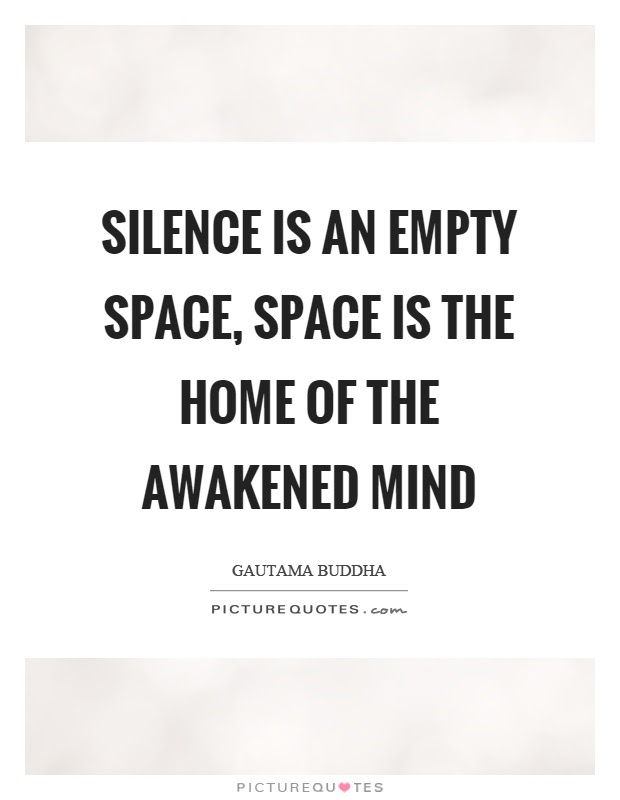 Silence Is An Empty Space Space Is The Home Of The Awakened Mind Picture Quotes