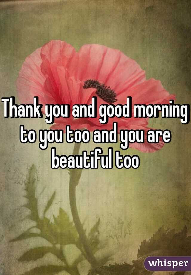 Thank You And Good Morning To You Too And You Are Beautiful Too